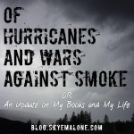 Of Hurricanes and Wars Against Smoke; OR An Update on My Books and My Life